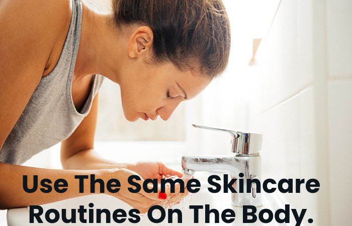Use The Same Skincare Routines On The Body.