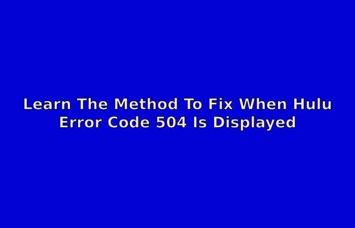 Learn The Method To Fix When Hulu Error Code 504 Is Displayed