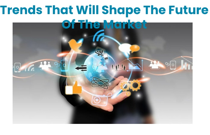 Trends That Will Shape The Future Of The Market
