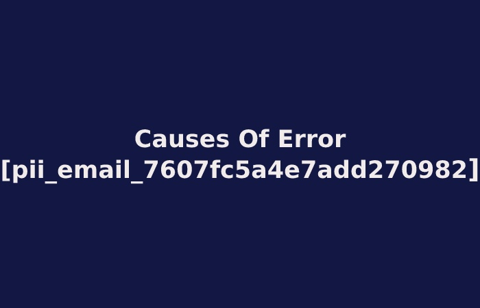 Causes Of Error [pii_email_7607fc5a4e7add270982]